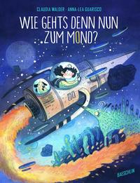 Cover: Claudia Walde und Anna-Lea Guarisco Wie geht's denn nun zum Mond?