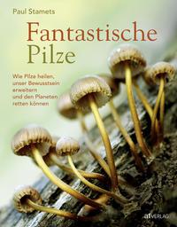 Cover: Paul Stamets (Hrsg.) Fantastische Pilze - Wie Pilze heilen, unser Bewusstsein erweitern und den Planeten retten können