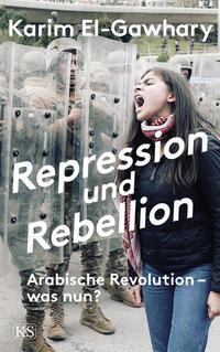 Cover: Karim El-Gawhary Repression und Rebellion - arabische Revolution - was nun?