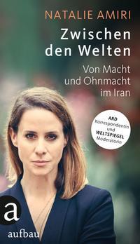 Cover: Natalie Amiri Zwischen den Welten - von Macht und Ohnmacht im Iran