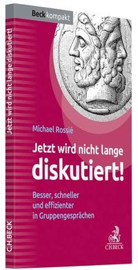 Cover: Michael Rossié Jetzt wird nicht lange diskutiert! Besser, schneller und effizienter in Gruppengesprächen