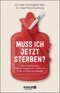 Cover: Dr. med. Christopher Kelly und Dr. med. Marc Eisenberg Muss ich jetzt sterben? : das medizinische Nachschlagewerk - nicht nur für Hypochonder
