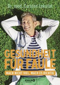Cover: Carsten Lekutat Gesundheit für Faule - mach nicht viel, mach es richtig