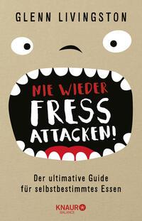 Cover: Glenn Livingston Nie wieder Fressattacken! : der ultimative Guide für selbstbestimmtes Essen