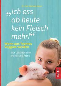 Cover: Dr. med. Barbara Hauer Ich ess ab heute kein Fleisch mehr! – Wenn aus Teenies Veggies werden – der Leitfaden einer Mutter und Ärztin