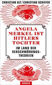 Cover: Christian Alt & Christian Schiffer Angela Merkel ist Hitlers Tochter - im Land der Verschwörungstheorien