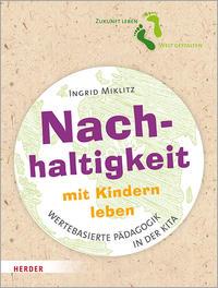 Cover: Ingrid Miklitz Nachhaltigkeit mit Kindern leben : Impulse für eine wertebasierte Pädagogik in der Kita