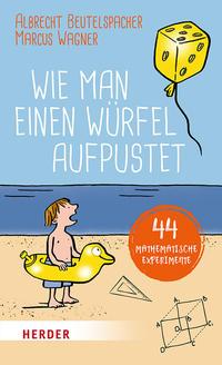 Cover: Albrecht Beutelspacher und Marcus Wagner Wie man einen Würfel aufpustet - 44 mathematische Experimente