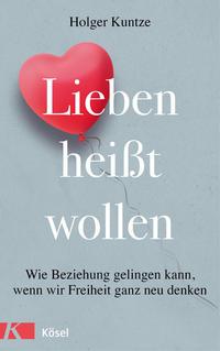 Cover: Holger Kuntze Lieben heißt wollen - wie Beziehung gelingen kann, wenn wir Freiheit ganz neu denken