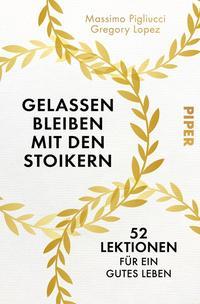 Cover: Massimo Pigliucci und Gregory Lopez Gelassen bleiben mit den Stoikern : 52 Lektionen für ein gutes Leben
