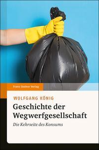 Cover: Wolfgang König Geschichte der Wegwerfgesellschaft : die Kehrseite des Konsums
