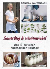 Cover: Daniela Wattenbach Sauerteig & Wadenwickel - das 1x1 für einen nachhaltigen Haushalt