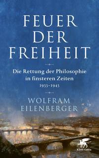 Cover: Wolfram Eilenberger Feuer der Freiheit - die Rettung der Philosophie in finsteren Zeiten : 1933-1943