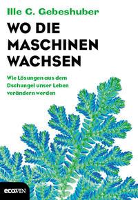 Cover: Ille C. Gebeshuber Wo die Maschinen wachsen