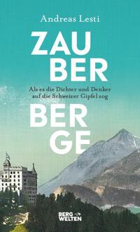 Zauberberge - Als es die Dichter und Denker auf die Schweizer Gipfel zog