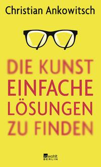 Cover: Christian Ankowitsch Die Kunst, einfache Lösungen zu finden