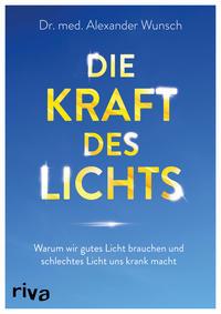 Cover: Dr. med. Alexander Wunsch Die Kraft des Lichts : warum wir gutes Licht brauchen und schlechtes Licht uns krank macht