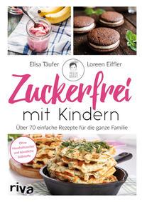 Cover: Elisa Täufer und Loreen Eiffler Zuckerfrei mit Kindern. Über 70 einfache Rezepte für die ganze Familie