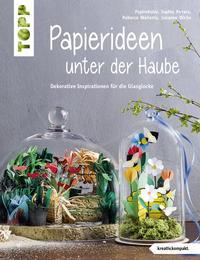 Cover: Thomas Kapeller, Sophia Pirrera, Rebecca Wallenta und Susanne Wicke Papierideen unter der Haube - Dekorative Inspirationen für die Glaskuppel