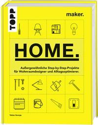 Cover: Tobias George Maker. Home. außergewöhnliche Step-by-Step-Projekte für Wohnraumdesigner und Alltagsoptimierer