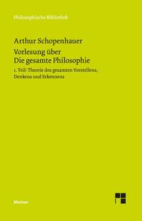 Vorlesung über Die gesamte Philosophie oder die Lehre vom Wesen der Welt und dem menschlichen Geiste. Teil 1