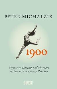 Cover: Peter Michalzik 1900 - Vegetarier, Künstler und Visionäre suchen nach dem neuen Paradies