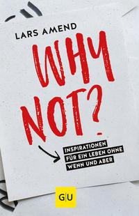 Cover: Lars Amend Why not? Für ein Leben ohne Wenn und Aber!