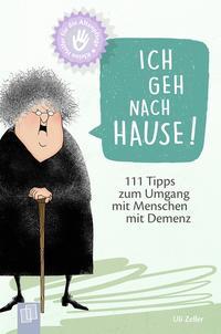 Cover: Uli Zeller Ich geh nach Hause! 111 Tipps zum Umgang mit Menschen mit Demenz