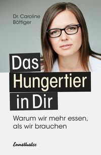Cover: Caroline Böttiger Das Hungertier in dir: warum wir mehr essen als wir brauchen