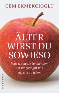 Cover: Ekmekcioglu, Cem Älter wirst du sowieso: was wir heute tun können, um morgen gut und gesund zu leben