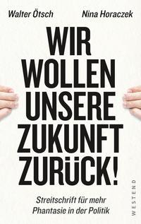 Cover: Walter Otto Ötsch, Nina Horaczek Wir wollen unsere Zukunft zurück! - Streitschrift für mehr Phantasie in der Politik