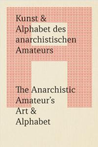 Kunst & Alphabet des anarchistischen Amateurs/The Anarchistic Amateur's Art & Alphabet