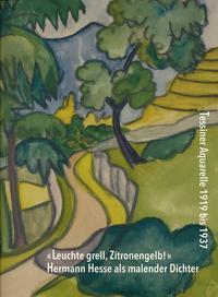 «Leuchte grell, Zitronengelb!» Hermann Hesse als malender Dichter