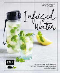 Cover: 720DGREE Infused Water - gesundes Aromawasser selbst gemacht: nachhaltig und saisonal