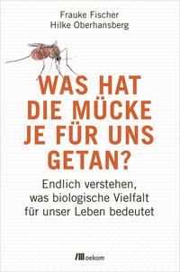 Cover: Frauke Fischer, Hilke Oberhansberg Was hat die Mücke je für uns getan? - Endlich verstehen, was biologische Vielfalt für unser Leben bedeutet