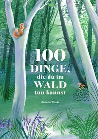 100 Dinge, die du im Wald tun kannst