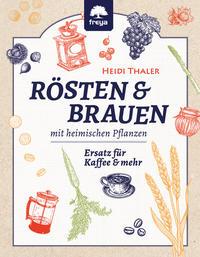 Cover: Heidi Thaler Rösten & Brauen mit heimischen Pflanzen