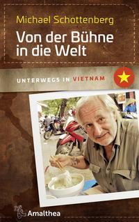 Cover: Michael Schottenberg  Von der Bühne in die Welt unterwegs in Vietnam