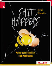 Cover: Peter Kirischitz Shit happens - kulinarische Höhenflüge statt Kochfiaskos