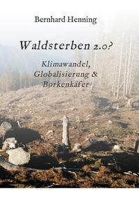 Cover: Bernhard Henning Waldsterben 2.0? - Klimawandel, Globalisierung & Borkenkäfer