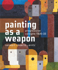 Progressive Cologne. 1920?33. Seiwert ? Hoerle ? Arntz. Painting as a Weapon