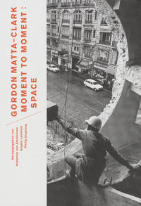 Gordon Matta-Clark. Moment to Moment: Space